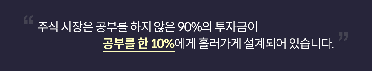 주식은 공부를 하지 않은 90%의 사람들의 투자금이 공부를 한 10%의 사람들에게 흘러가게 설계되어 있습니다.